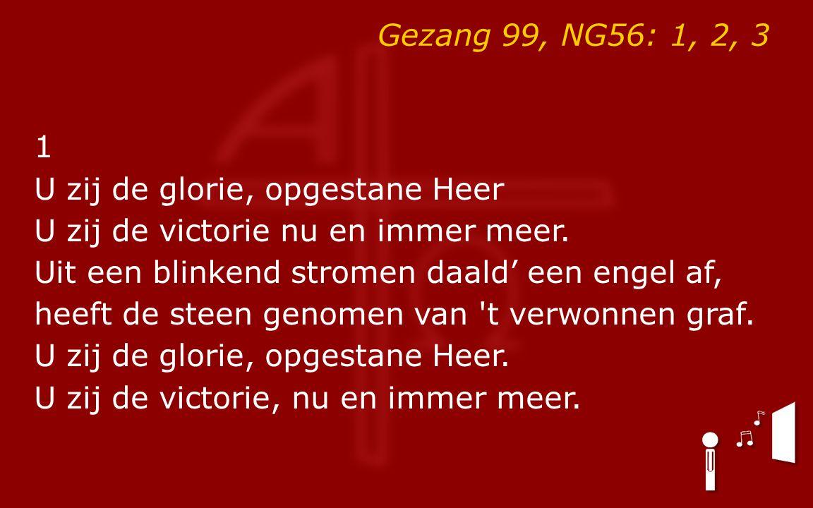 Gezang 99, NG56: 1, 2, 3 1 U zij de glorie, opgestane Heer U zij de victorie nu en immer meer.