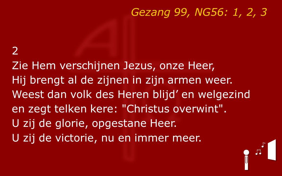 Gezang 99, NG56: 1, 2, 3 2 Zie Hem verschijnen Jezus, onze Heer, Hij brengt al de zijnen in zijn armen weer.