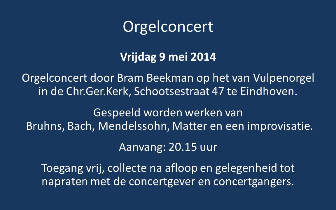 Orgelconcert Vrijdag 9 mei 2014 Orgelconcert door Bram Beekman op het van Vulpenorgel in de Chr.Ger.Kerk, Schootsestraat 47 te Eindhoven.