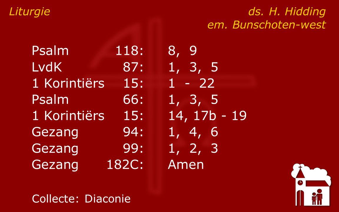 Psalm118:8, 9 LvdK87:1, 3, 5 1 Korintiërs15:1 - 22 Psalm66:1, 3, 5 1 Korintiërs15:14, 17b - 19 Gezang94:1, 4, 6 Gezang99:1, 2, 3 Gezang182C:Amen Liturgie ds.