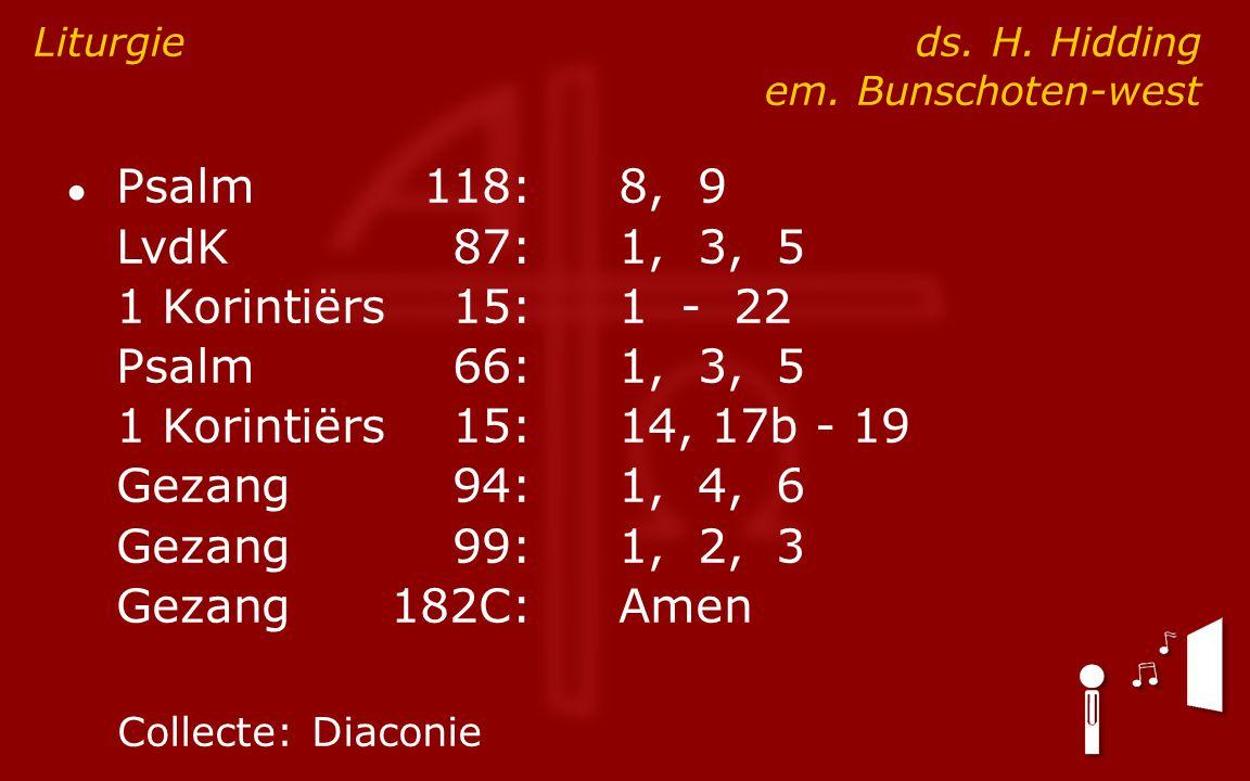 ● Psalm118:8, 9 LvdK87:1, 3, 5 1 Korintiërs15:1 - 22 Psalm66:1, 3, 5 1 Korintiërs15:14, 17b - 19 Gezang94:1, 4, 6 Gezang99:1, 2, 3 Gezang182C:Amen Liturgie ds.