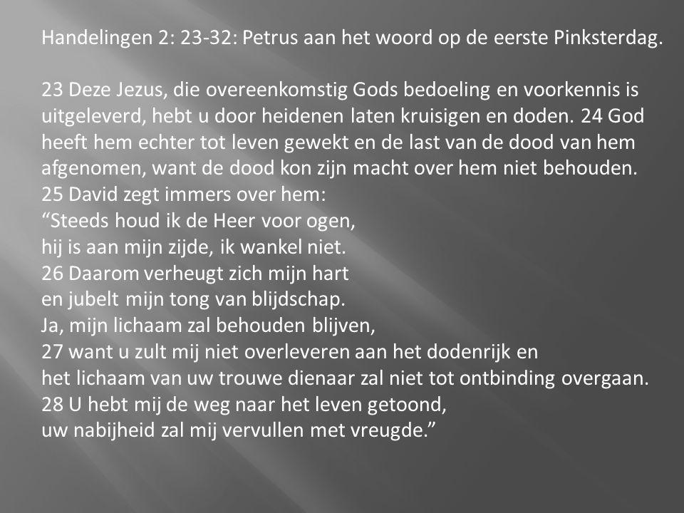 Handelingen 2: 23-32: Petrus aan het woord op de eerste Pinksterdag. 23 Deze Jezus, die overeenkomstig Gods bedoeling en voorkennis is uitgeleverd, he
