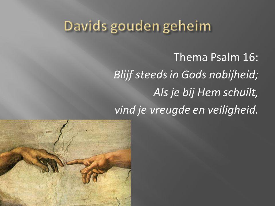 Thema Psalm 16: Blijf steeds in Gods nabijheid; Als je bij Hem schuilt, vind je vreugde en veiligheid.