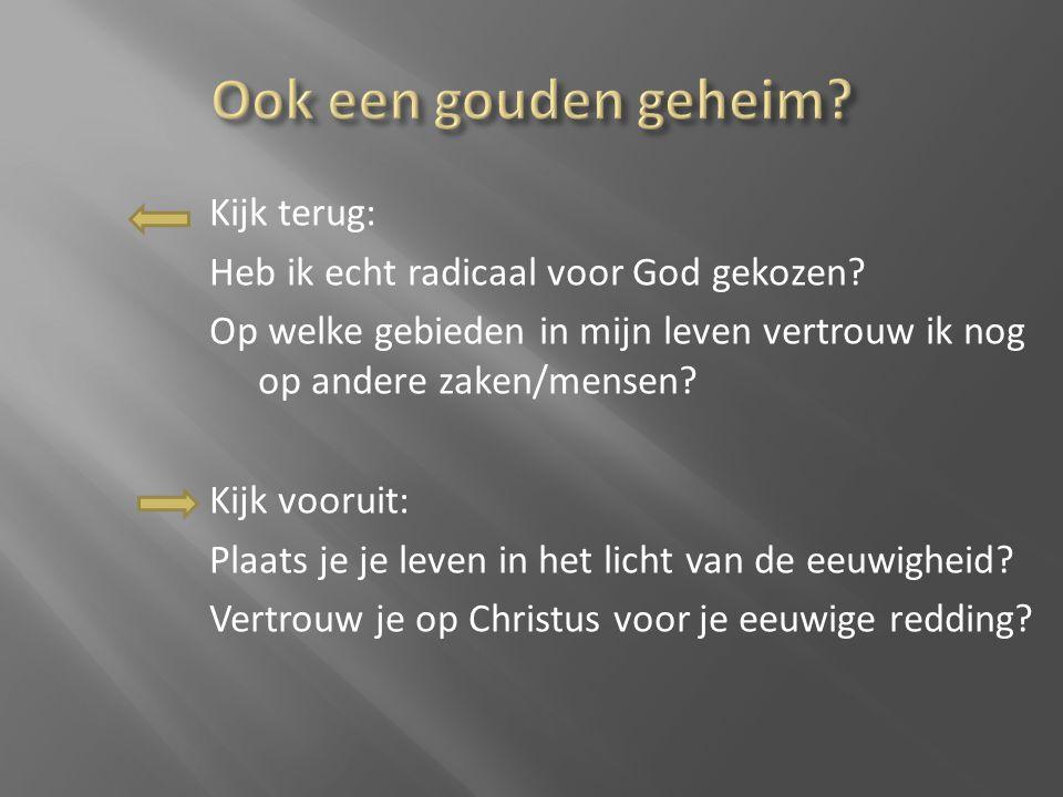 Kijk terug: Heb ik echt radicaal voor God gekozen? Op welke gebieden in mijn leven vertrouw ik nog op andere zaken/mensen? Kijk vooruit: Plaats je je