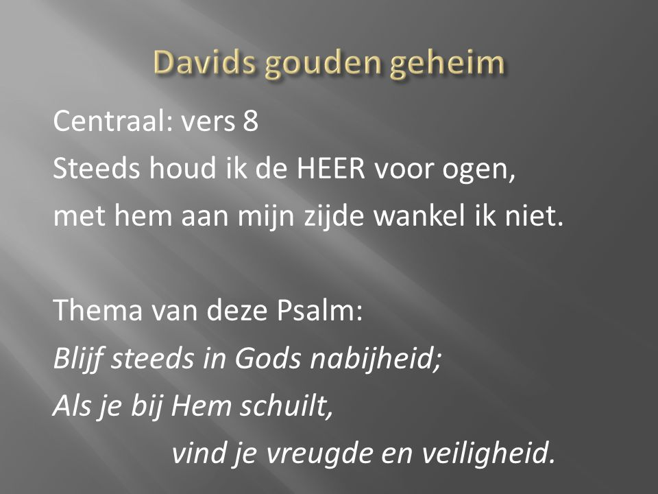 Centraal: vers 8 Steeds houd ik de HEER voor ogen, met hem aan mijn zijde wankel ik niet. Thema van deze Psalm: Blijf steeds in Gods nabijheid; Als je