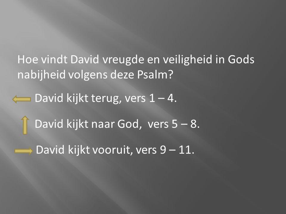 Hoe vindt David vreugde en veiligheid in Gods nabijheid volgens deze Psalm? David kijkt terug, vers 1 – 4. David kijkt naar God, vers 5 – 8. David kij