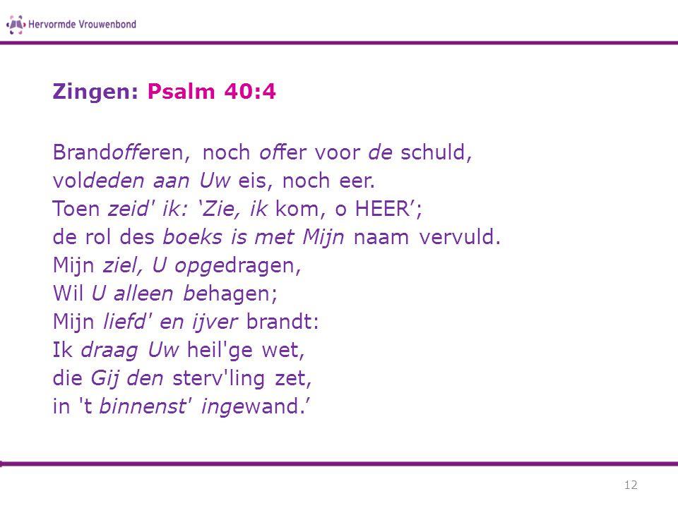 Zingen: Psalm 40:4 Brandofferen, noch offer voor de schuld, voldeden aan Uw eis, noch eer. Toen zeid' ik: 'Zie, ik kom, o HEER'; de rol des boeks is m