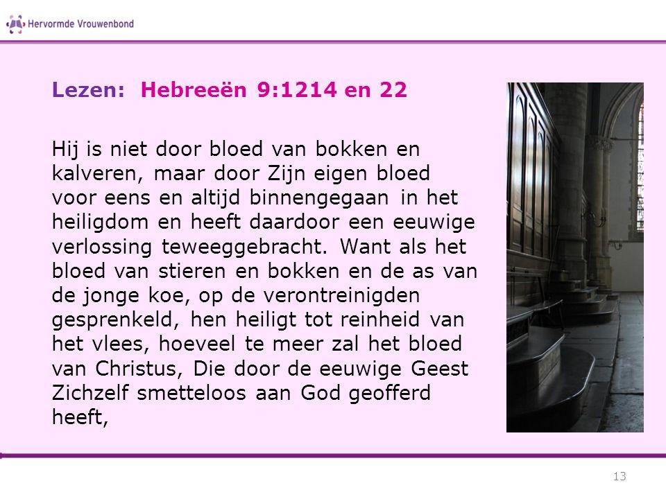 Lezen: Hebreeën 9:1214 en 22 Hij is niet door bloed van bokken en kalveren, maar door Zijn eigen bloed voor eens en altijd binnengegaan in het heilig