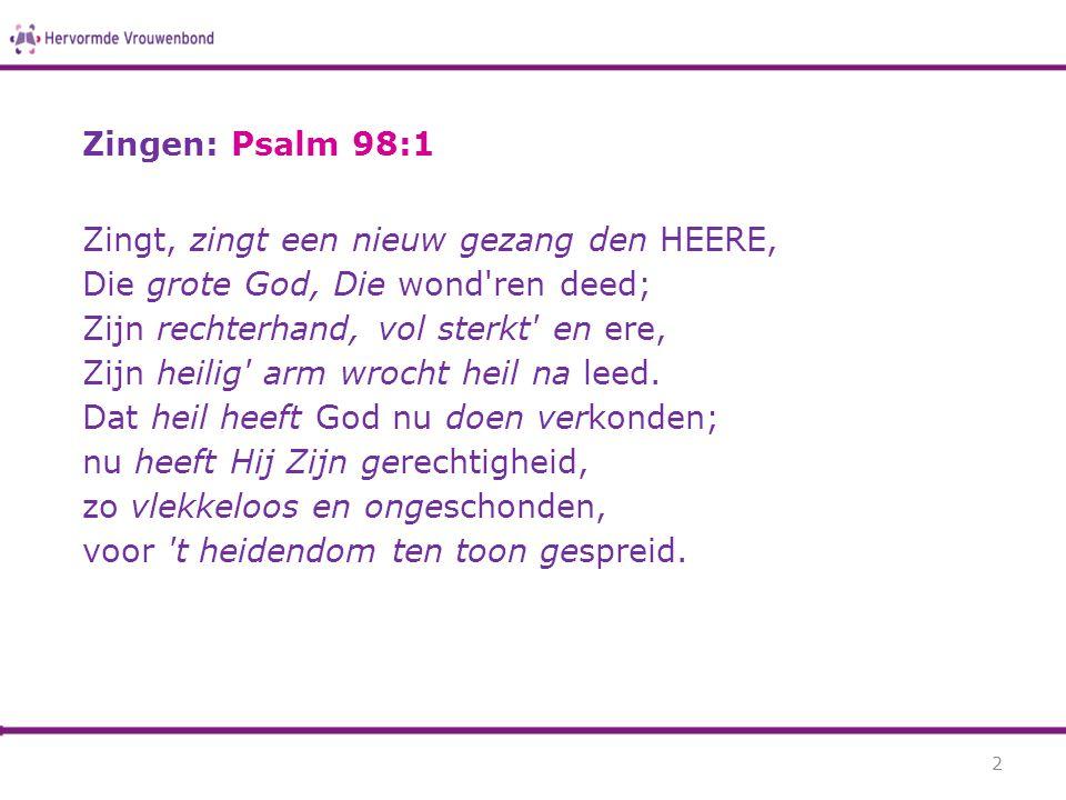 Zingen: Psalm 98:1 Zingt, zingt een nieuw gezang den HEERE, Die grote God, Die wond'ren deed; Zijn rechterhand, vol sterkt' en ere, Zijn heilig' arm w