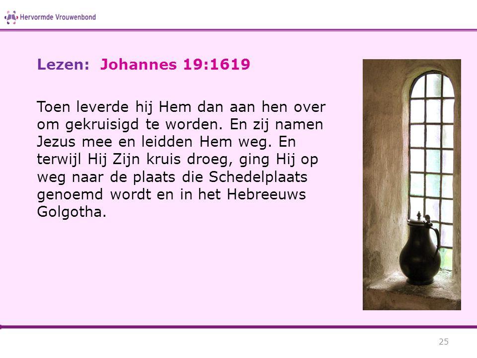 Lezen: Johannes 19:1619 Toen leverde hij Hem dan aan hen over om gekruisigd te worden. En zij namen Jezus mee en leidden Hem weg. En terwijl Hij Zijn