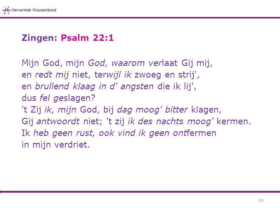 Zingen: Psalm 22:1 Mijn God, mijn God, waarom verlaat Gij mij, en redt mij niet, terwijl ik zwoeg en strij', en brullend klaag in d' angsten die ik li
