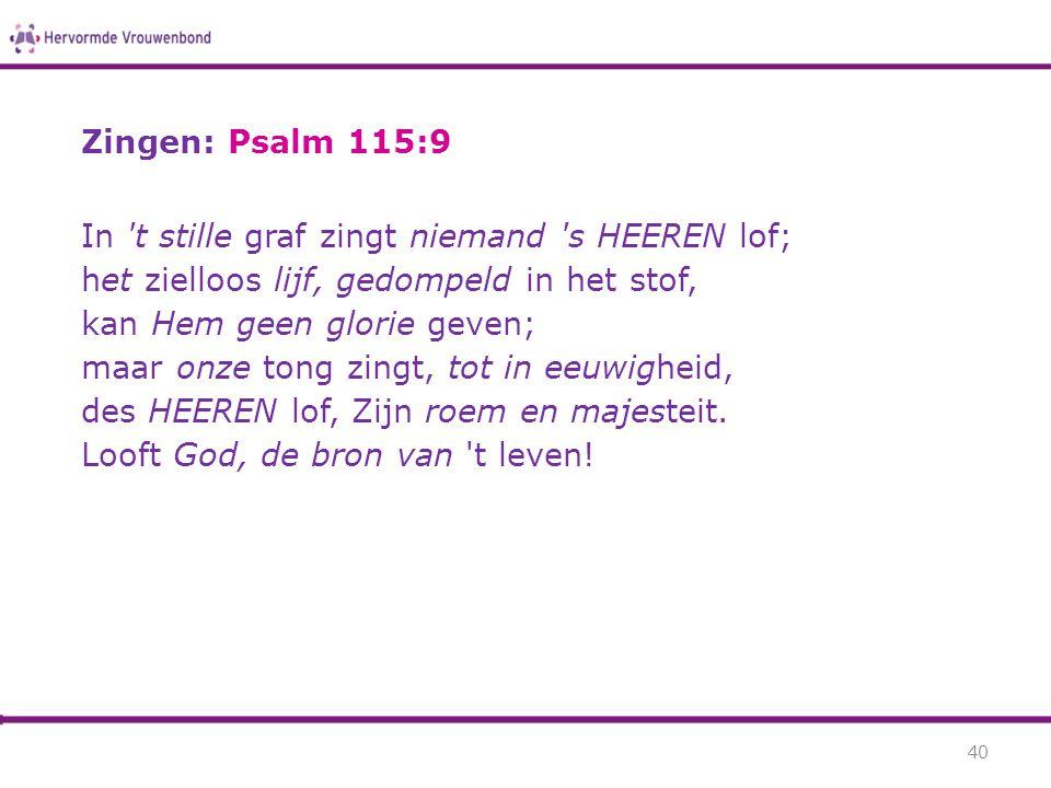 Zingen: Psalm 115:9 In 't stille graf zingt niemand 's HEEREN lof; het zielloos lijf, gedompeld in het stof, kan Hem geen glorie geven; maar onze tong
