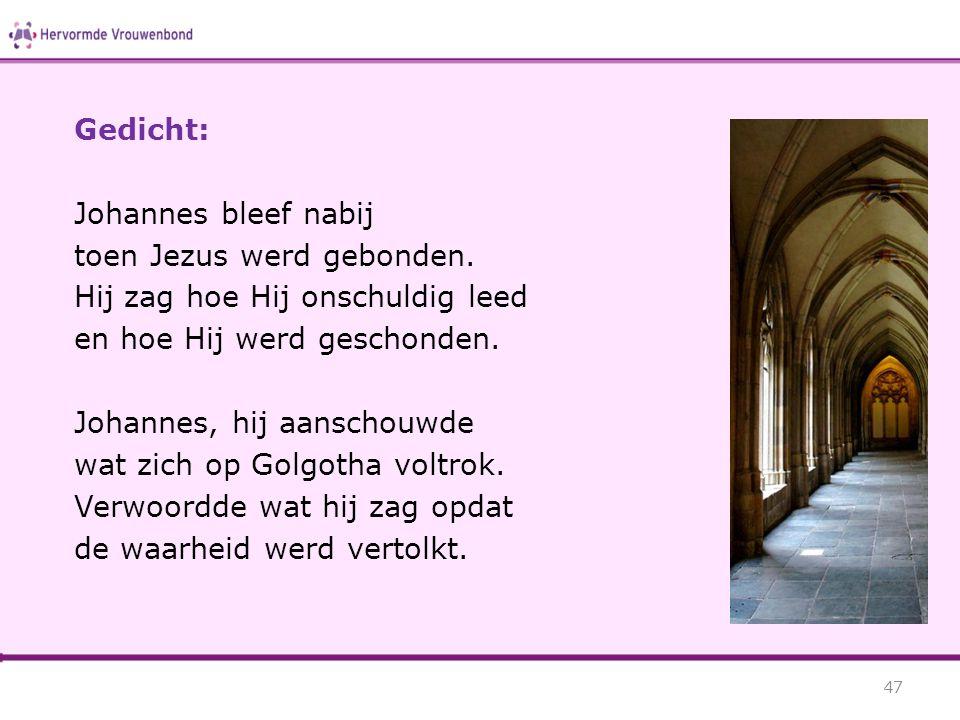 Gedicht: Johannes bleef nabij toen Jezus werd gebonden. Hij zag hoe Hij onschuldig leed en hoe Hij werd geschonden. Johannes, hij aanschouwde wat zich