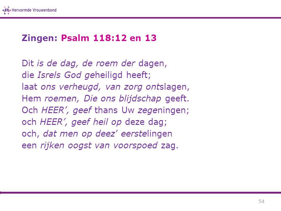 Zingen: Psalm 118:12 en 13 Dit is de dag, de roem der dagen, die Isrels God geheiligd heeft; laat ons verheugd, van zorg ontslagen, Hem roemen, Die on