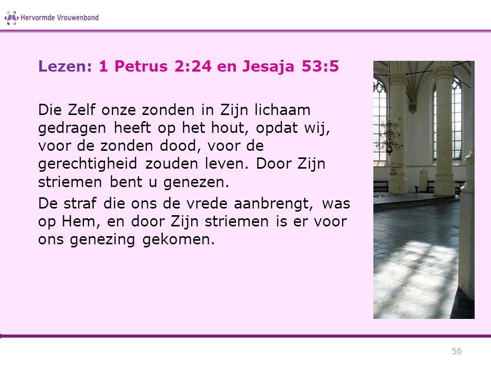 Lezen: 1 Petrus 2:24 en Jesaja 53:5 Die Zelf onze zonden in Zijn lichaam gedragen heeft op het hout, opdat wij, voor de zonden dood, voor de gerechtig