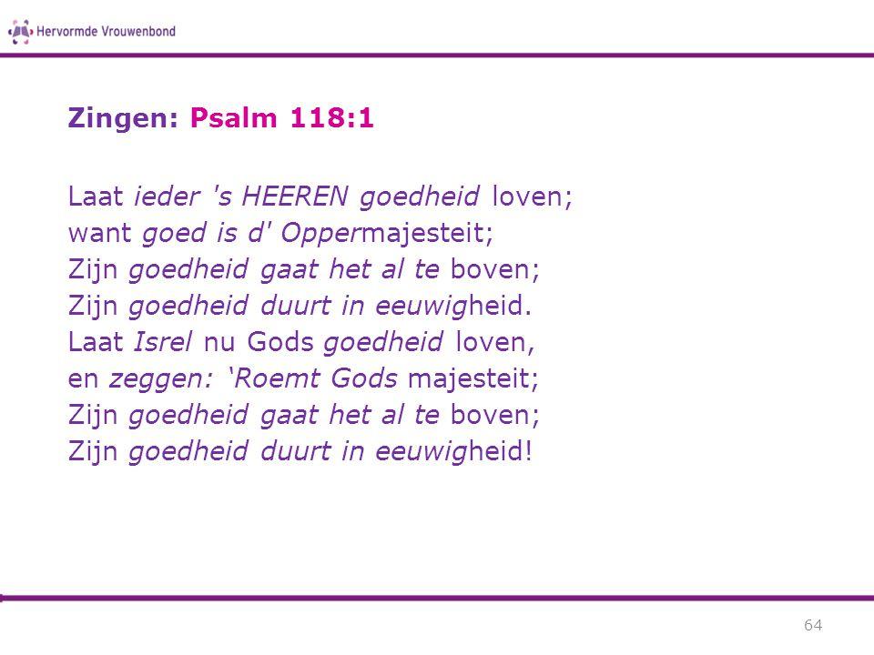 Zingen: Psalm 118:1 Laat ieder 's HEEREN goedheid loven; want goed is d' Oppermajesteit; Zijn goedheid gaat het al te boven; Zijn goedheid duurt in ee