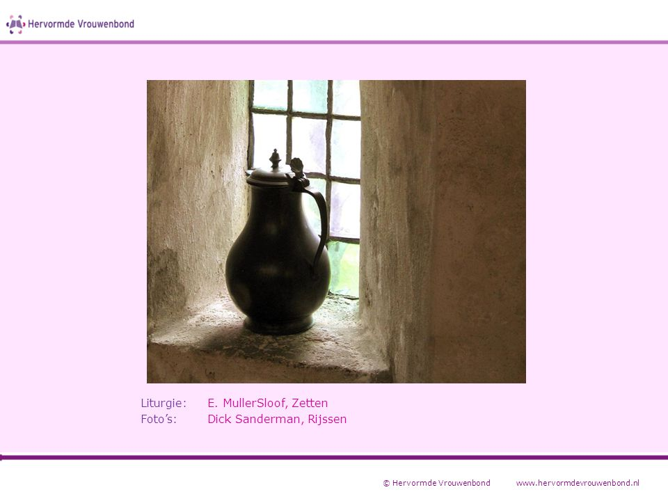 Liturgie:E. MullerSloof, Zetten Foto's:Dick Sanderman, Rijssen © Hervormde Vrouwenbondwww.hervormdevrouwenbond.nl