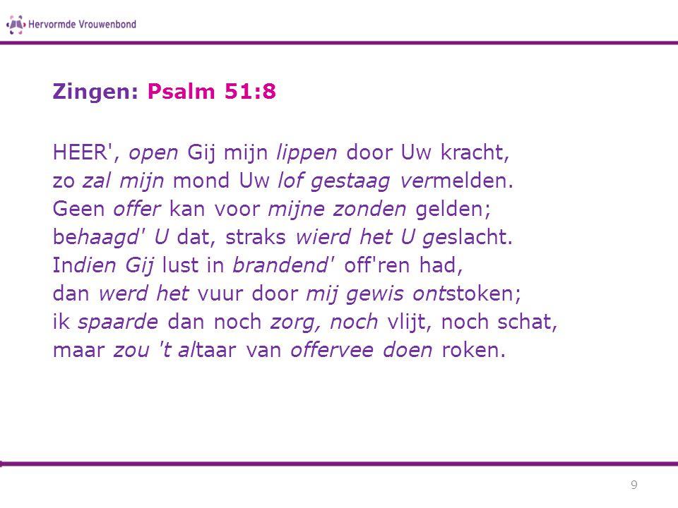 Zingen: Psalm 51:8 HEER', open Gij mijn lippen door Uw kracht, zo zal mijn mond Uw lof gestaag vermelden. Geen offer kan voor mijne zonden gelden; beh