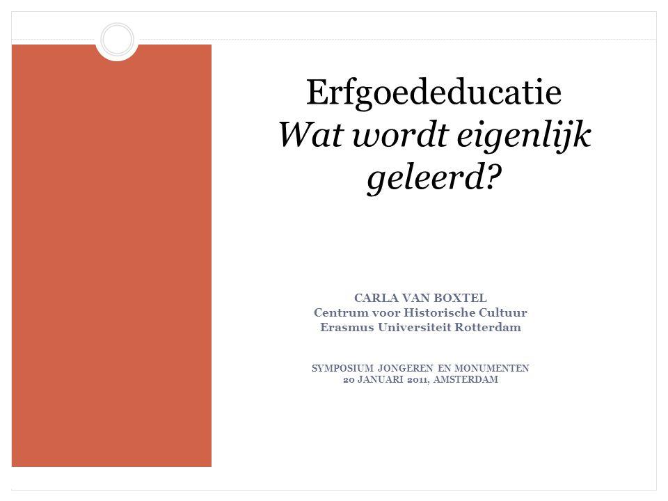 Erfgoededucatie Wat wordt eigenlijk geleerd? CARLA VAN BOXTEL Centrum voor Historische Cultuur Erasmus Universiteit Rotterdam SYMPOSIUM JONGEREN EN MO
