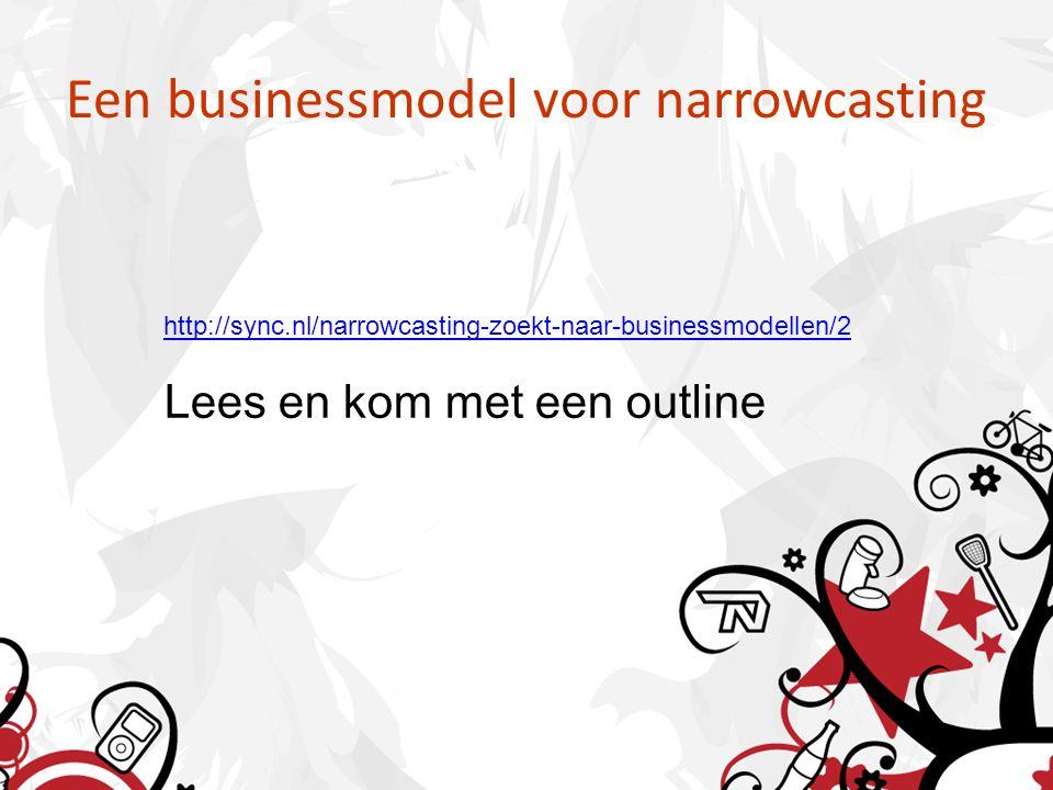 Een businessmodel voor narrowcasting http://sync.nl/narrowcasting-zoekt-naar-businessmodellen/2 Lees en kom met een outline