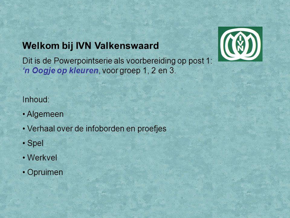 Welkom bij IVN Valkenswaard Dit is de Powerpointserie als voorbereiding op post 1: 'n Oogje op kleuren, voor groep 1, 2 en 3.