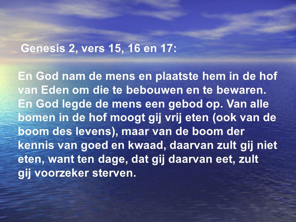 Genesis 2, vers 15, 16 en 17: En God nam de mens en plaatste hem in de hof van Eden om die te bebouwen en te bewaren. En God legde de mens een gebod o