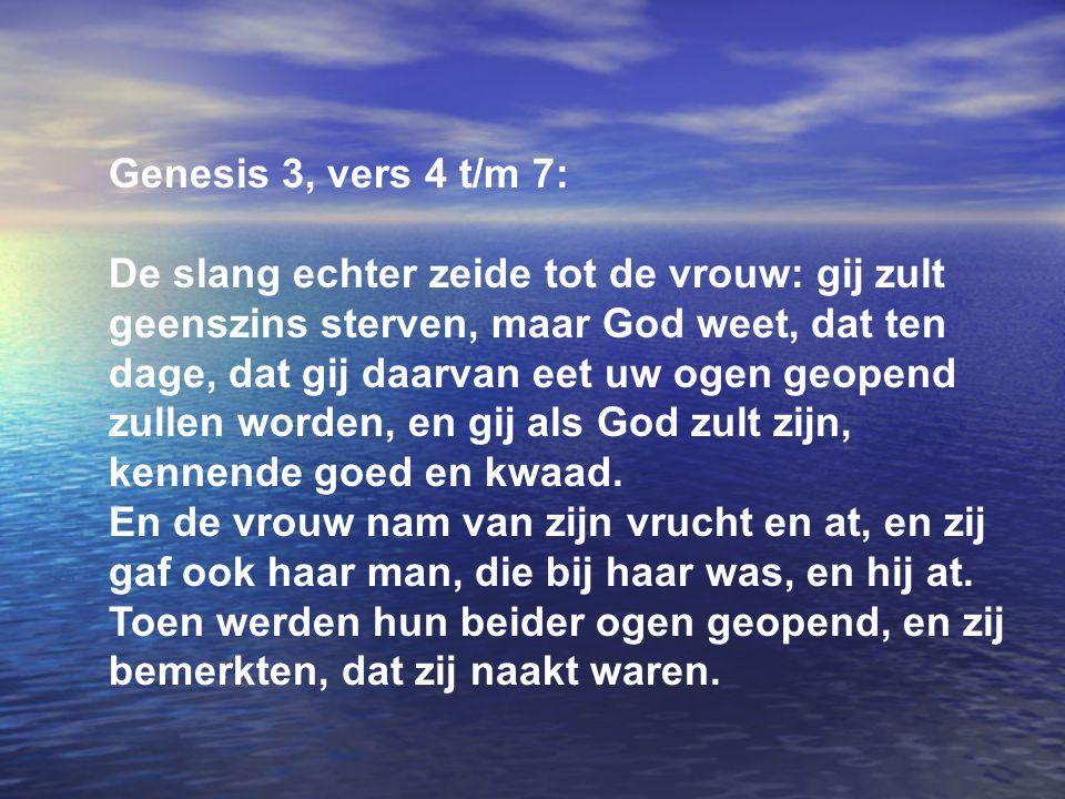 Genesis 3, vers 4 t/m 7: De slang echter zeide tot de vrouw: gij zult geenszins sterven, maar God weet, dat ten dage, dat gij daarvan eet uw ogen geop
