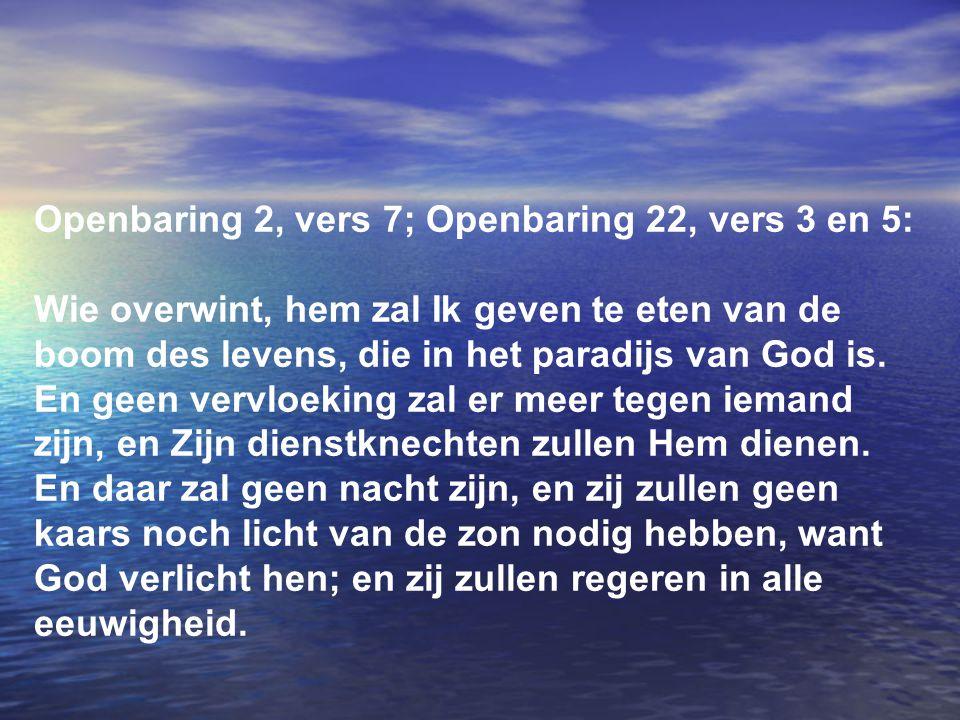 Openbaring 2, vers 7; Openbaring 22, vers 3 en 5: Wie overwint, hem zal Ik geven te eten van de boom des levens, die in het paradijs van God is. En ge