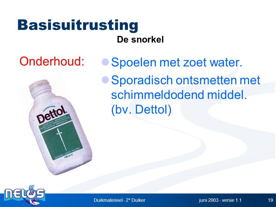 juni 2003 - versie 1.1Duikmaterieel - 2* Duiker19 Spoelen met zoet water. Sporadisch ontsmetten met schimmeldodend middel. (bv. Dettol) Basisuitrustin