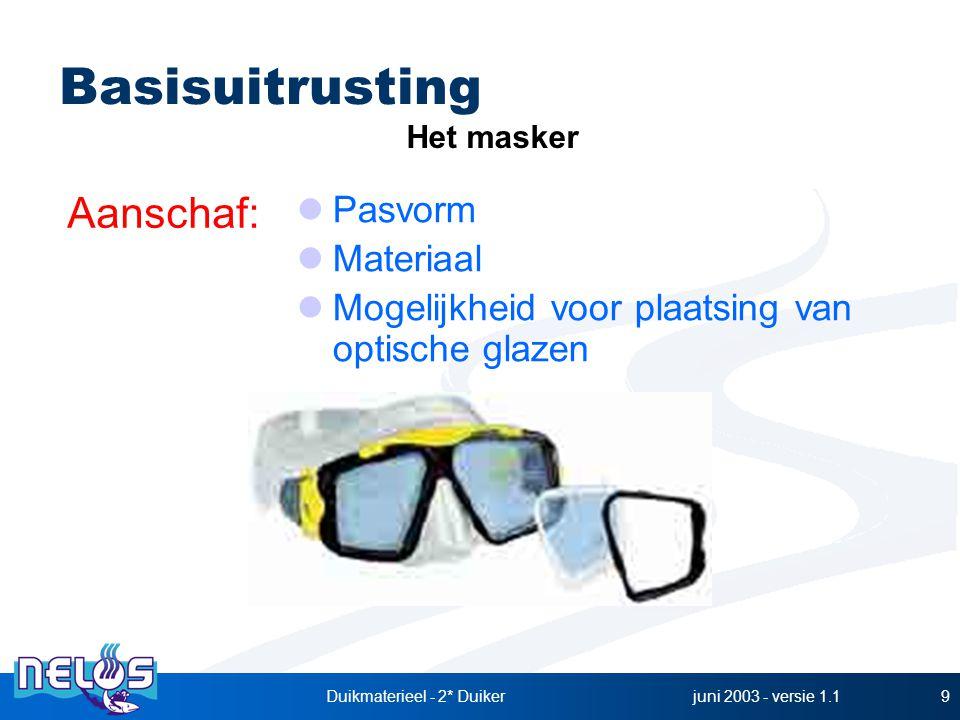 juni 2003 - versie 1.1Duikmaterieel - 2* Duiker9 Pasvorm Materiaal Mogelijkheid voor plaatsing van optische glazen Basisuitrusting Aanschaf: Het maske
