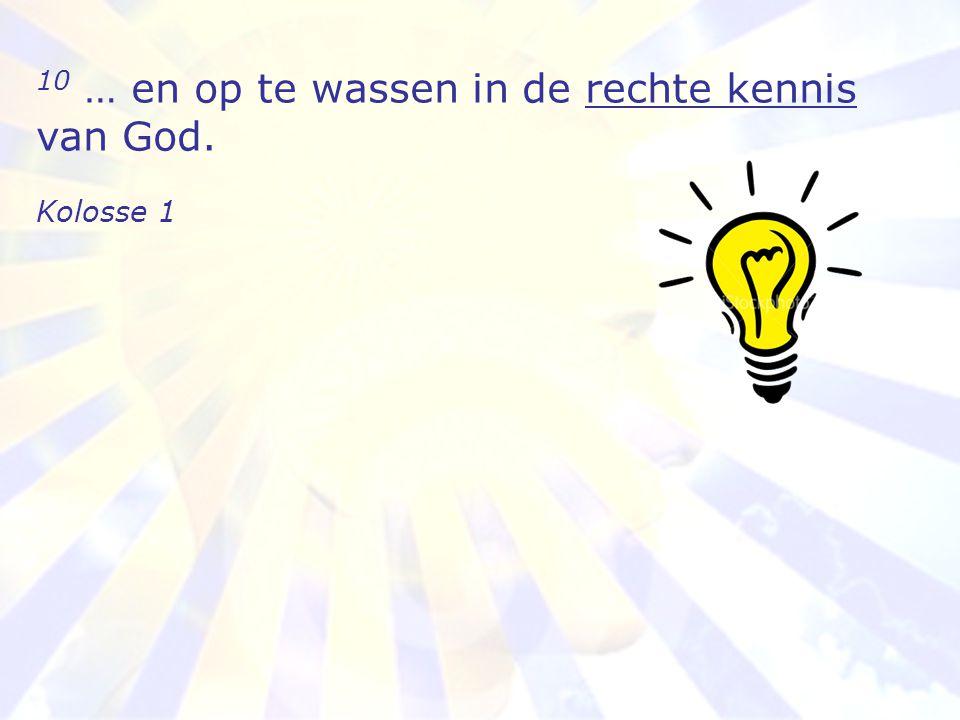 10 … en op te wassen in de rechte kennis van God. Kolosse 1