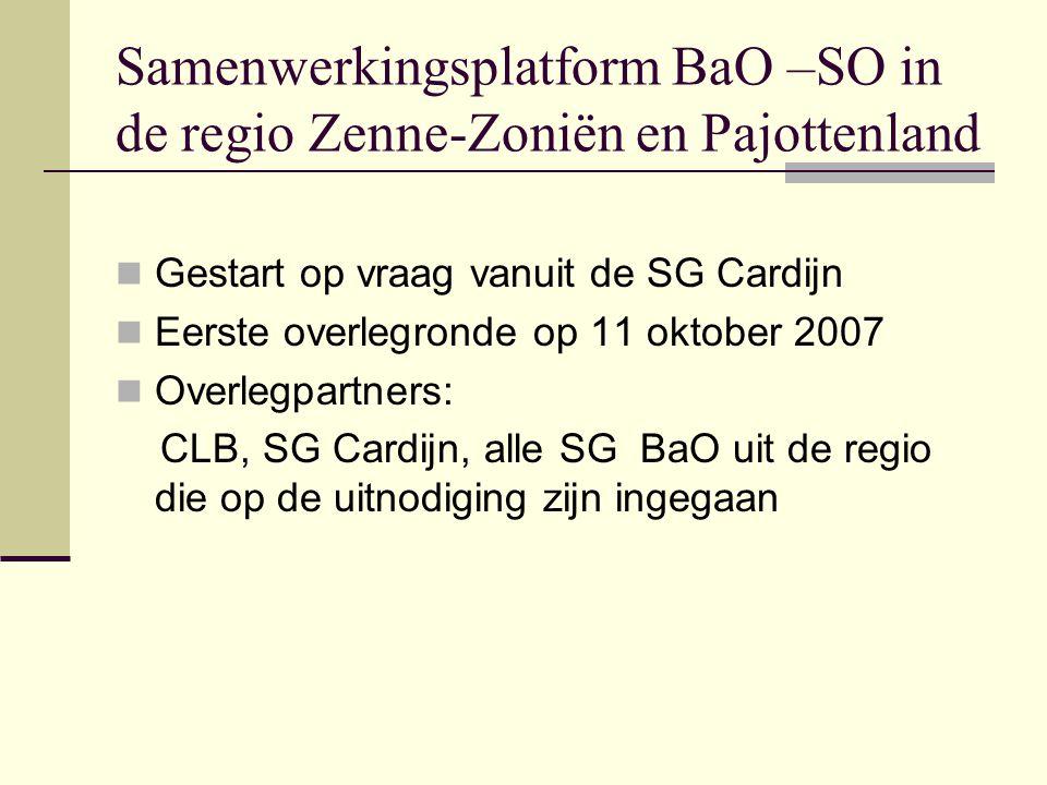 Samenwerkingsplatform BaO –SO in de regio Zenne-Zoniën en Pajottenland Gestart op vraag vanuit de SG Cardijn Eerste overlegronde op 11 oktober 2007 Overlegpartners: CLB, SG Cardijn, alle SG BaO uit de regio die op de uitnodiging zijn ingegaan