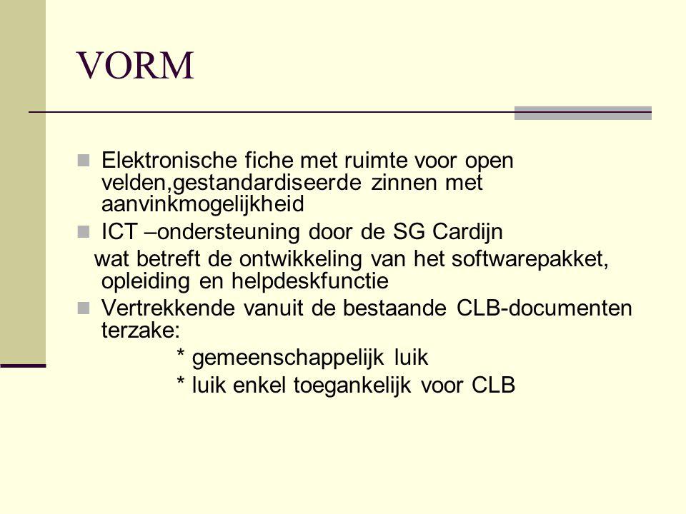 VORM Elektronische fiche met ruimte voor open velden,gestandardiseerde zinnen met aanvinkmogelijkheid ICT –ondersteuning door de SG Cardijn wat betreft de ontwikkeling van het softwarepakket, opleiding en helpdeskfunctie Vertrekkende vanuit de bestaande CLB-documenten terzake: * gemeenschappelijk luik * luik enkel toegankelijk voor CLB