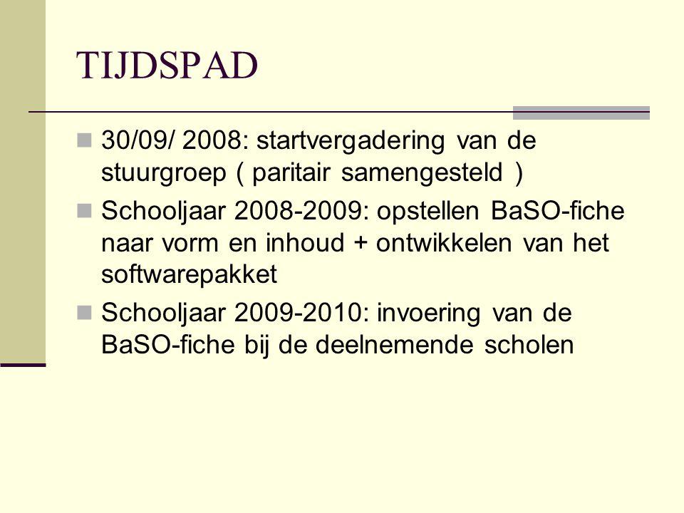 TIJDSPAD 30/09/ 2008: startvergadering van de stuurgroep ( paritair samengesteld ) Schooljaar 2008-2009: opstellen BaSO-fiche naar vorm en inhoud + ontwikkelen van het softwarepakket Schooljaar 2009-2010: invoering van de BaSO-fiche bij de deelnemende scholen