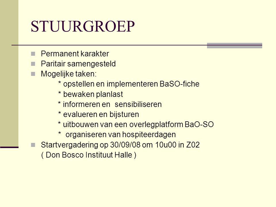 STUURGROEP Permanent karakter Paritair samengesteld Mogelijke taken: * opstellen en implementeren BaSO-fiche * bewaken planlast * informeren en sensibiliseren * evalueren en bijsturen * uitbouwen van een overlegplatform BaO-SO * organiseren van hospiteerdagen Startvergadering op 30/09/08 om 10u00 in Z02 ( Don Bosco Instituut Halle )