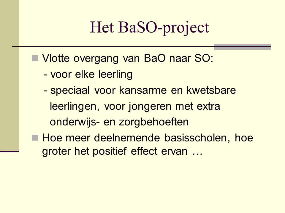 Het BaSO-project Vlotte overgang van BaO naar SO: - voor elke leerling - speciaal voor kansarme en kwetsbare leerlingen, voor jongeren met extra onderwijs- en zorgbehoeften Hoe meer deelnemende basisscholen, hoe groter het positief effect ervan …