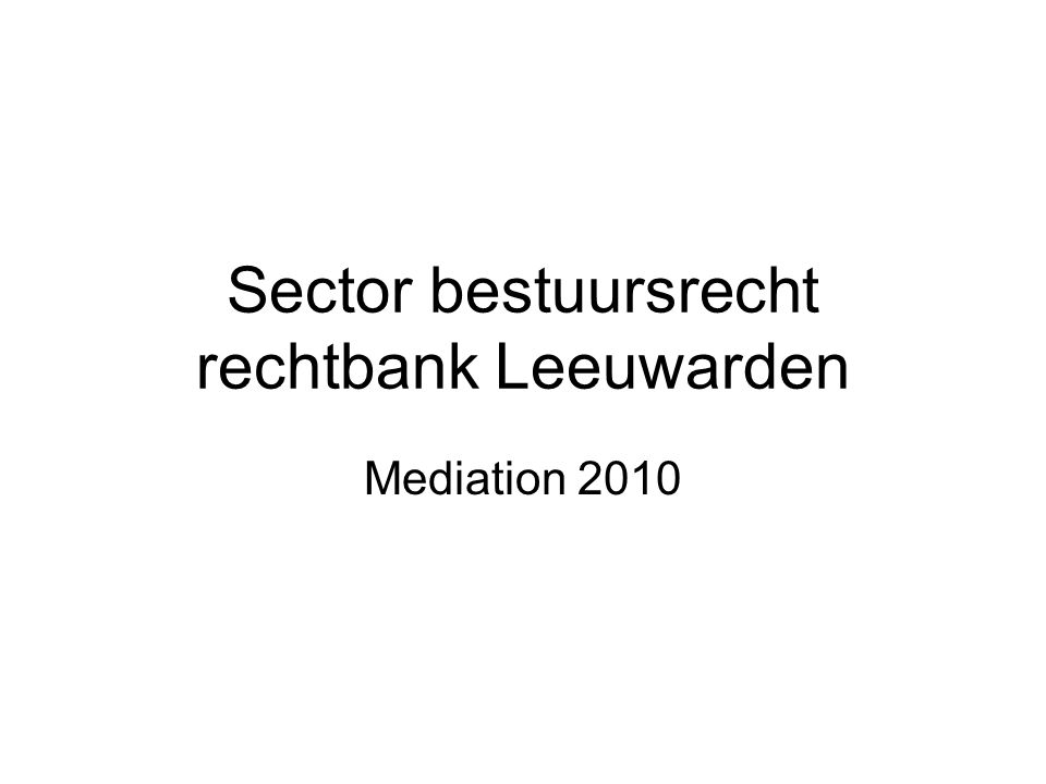 Sector bestuursrecht rechtbank Leeuwarden Mediation 2010