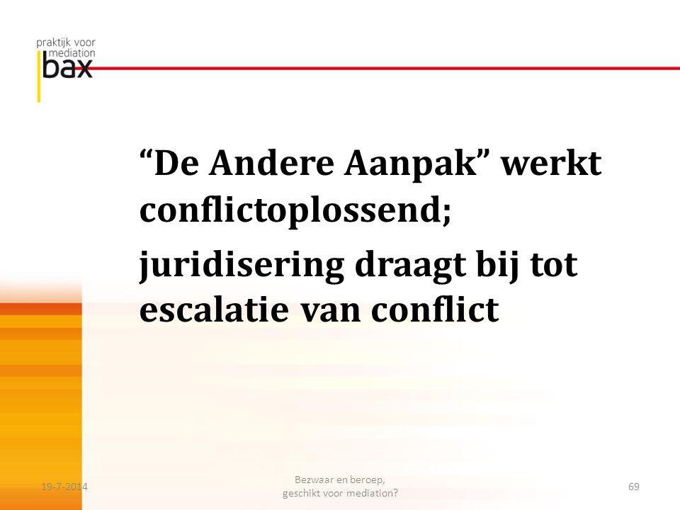 """""""De Andere Aanpak"""" werkt conflictoplossend; juridisering draagt bij tot escalatie van conflict 19-7-201469 Bezwaar en beroep, geschikt voor mediation?"""