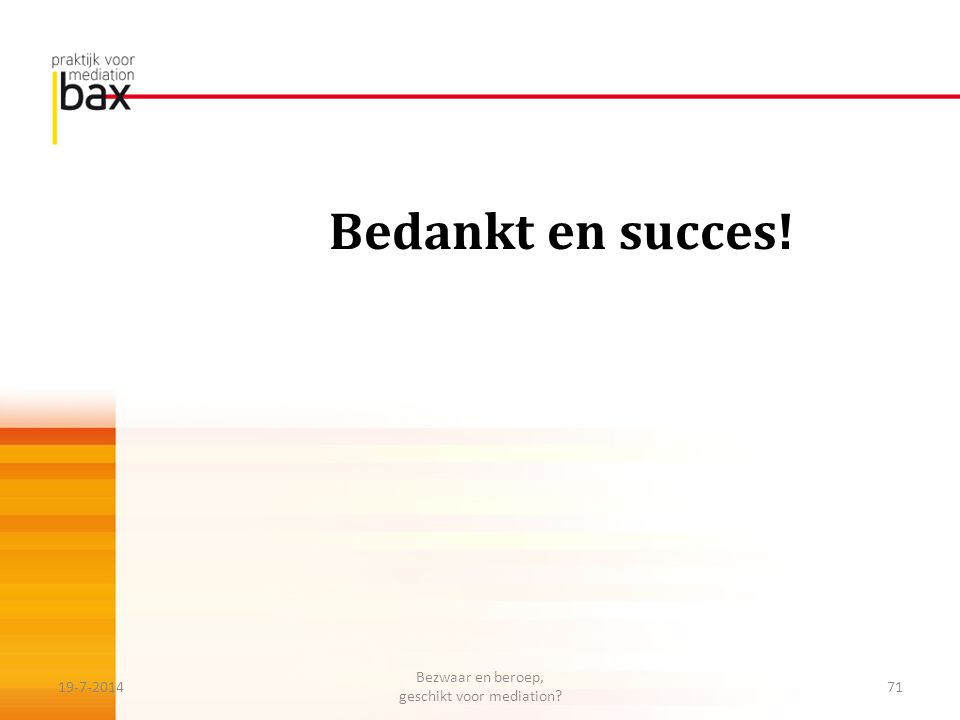 Bedankt en succes! 19-7-201471 Bezwaar en beroep, geschikt voor mediation?