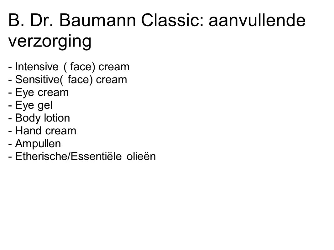 B. Dr. Baumann Classic: aanvullende verzorging - Intensive ( face) cream - Sensitive( face) cream - Eye cream - Eye gel - Body lotion - Hand cream - A