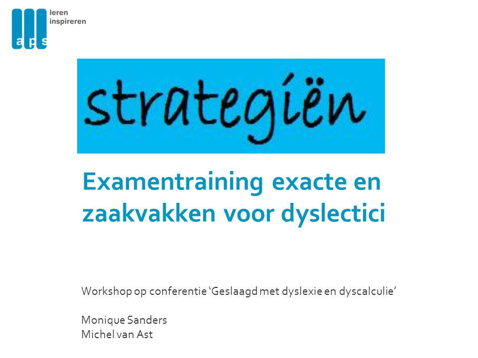 Examentraining exacte en zaakvakken voor dyslectici Workshop op conferentie 'Geslaagd met dyslexie en dyscalculie' Monique Sanders Michel van Ast