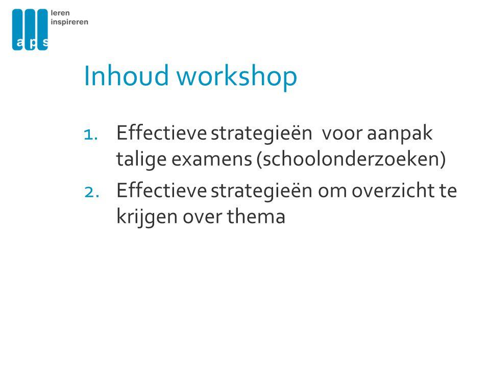 Inhoud workshop 1.Effectieve strategieën voor aanpak talige examens (schoolonderzoeken) 2.Effectieve strategieën om overzicht te krijgen over thema
