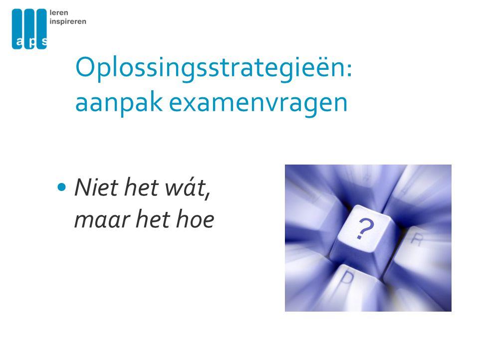 Oplossingsstrategieën: aanpak examenvragen Niet het wát, maar het hoe