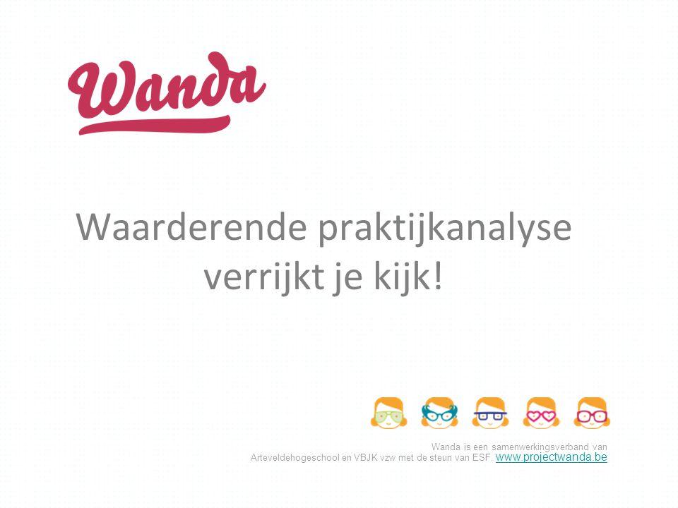 Wanda is een samenwerkingsverband van Arteveldehogeschool en VBJK vzw met de steun van ESF. www.projectwanda.be www.projectwanda.be Waarderende prakti