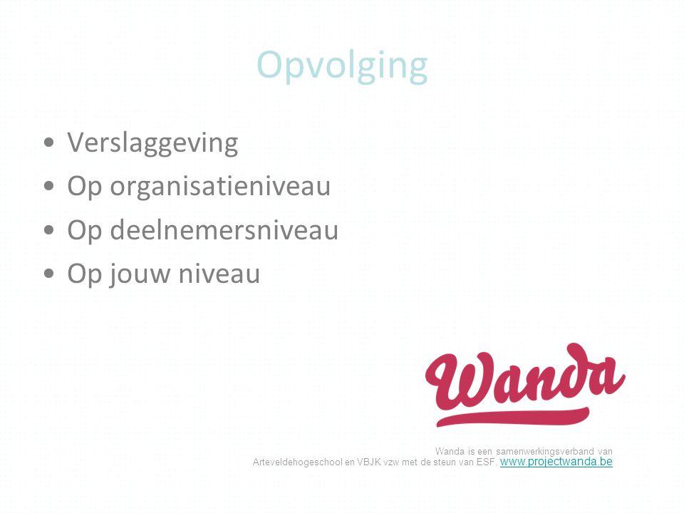 Wanda is een samenwerkingsverband van Arteveldehogeschool en VBJK vzw met de steun van ESF. www.projectwanda.be www.projectwanda.be Opvolging Verslagg
