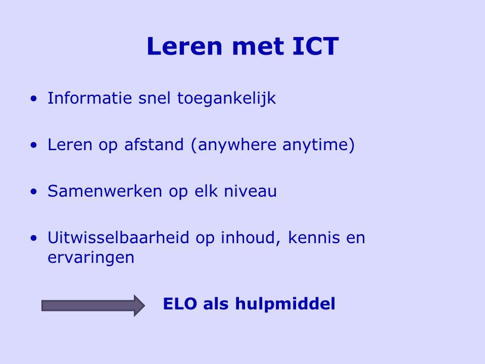 Leren met ICT Informatie snel toegankelijk Leren op afstand (anywhere anytime) Samenwerken op elk niveau Uitwisselbaarheid op inhoud, kennis en ervaringen ELO als hulpmiddel