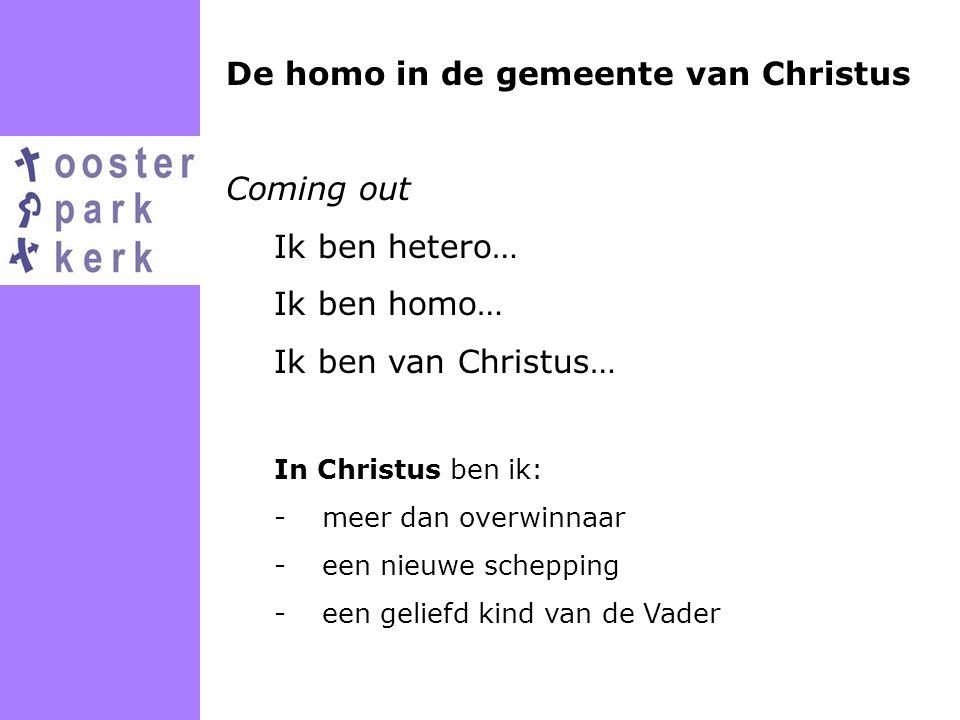 De homo in de gemeente van Christus Coming out Ik ben hetero… Ik ben homo… Ik ben van Christus… In Christus ben ik: -meer dan overwinnaar -een nieuwe
