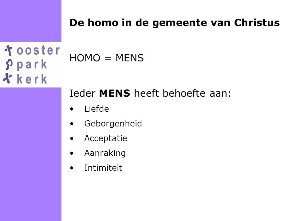 De homo in de gemeente van Christus HOMO = MENS Ieder MENS heeft behoefte aan: Liefde Geborgenheid Acceptatie Aanraking Intimiteit