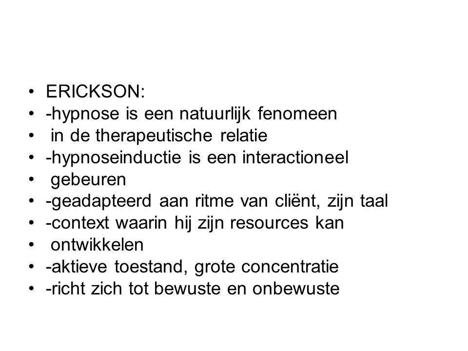 ERICKSON: -hypnose is een natuurlijk fenomeen in de therapeutische relatie -hypnoseinductie is een interactioneel gebeuren -geadapteerd aan ritme van cliënt, zijn taal -context waarin hij zijn resources kan ontwikkelen -aktieve toestand, grote concentratie -richt zich tot bewuste en onbewuste