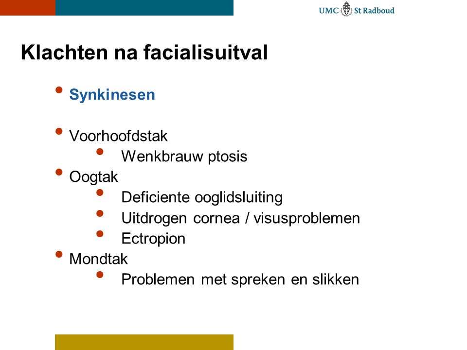 Klachten na facialisuitval Synkinesen Voorhoofdstak Wenkbrauw ptosis Oogtak Deficiente ooglidsluiting Uitdrogen cornea / visusproblemen Ectropion Mond